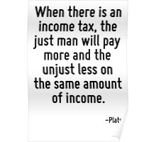 When there is an income tax, the just man will pay more and the unjust less on the same amount of income. Poster