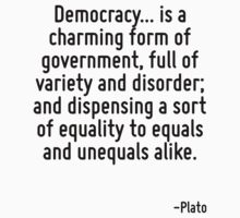Democracy... is a charming form of government, full of variety and disorder; and dispensing a sort of equality to equals and unequals alike. by Quotr