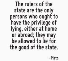 The rulers of the state are the only persons who ought to have the privilege of lying, either at home or abroad; they may be allowed to lie for the good of the state. by Quotr