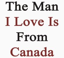 The Man I Love Is From Canada  by supernova23