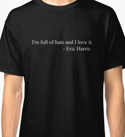 I`m full of hate and I love it. - Eric Harris Classic T-Shirt
