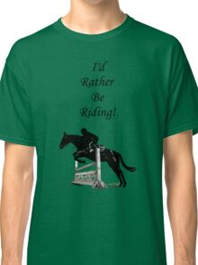 I'd Rather Be Riding! Equestrian Horse Classic T-Shirt