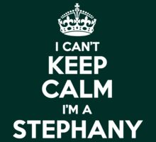 I can't keep calm, Im a STEPHANY by icant