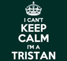 I can't keep calm, Im a TRISTAN by icant