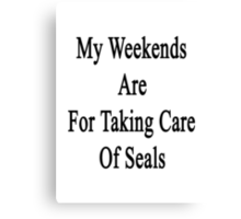 My Weekends Are For Taking Care Of Seals  Canvas Print