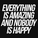 Everything Is Amazing And Nobody Is Happy by roderick882