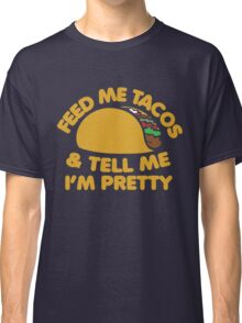 Feed me Tacos and tell me I'm pretty Classic T-Shirt