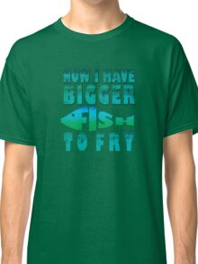 I Have BIGGER Fish to Fry Classic T-Shirt