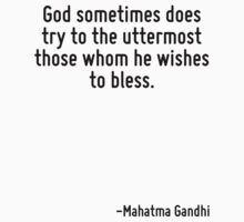 God sometimes does try to the uttermost those whom he wishes to bless. by Quotr