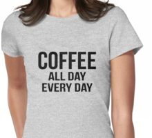Coffee all day every day Womens Fitted T-Shirt