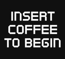Insert Coffee To Begin by DesignFactoryD
