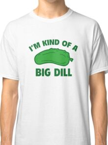 I'm Kind Of A Big Dill Classic T-Shirt