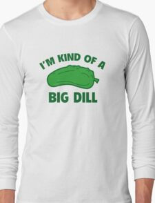 I'm Kind Of A Big Dill Long Sleeve T-Shirt