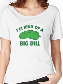 I'm Kind Of A Big Dill Women's Relaxed Fit T-Shirt