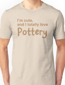 I'm cute and I totally love pottery Unisex T-Shirt