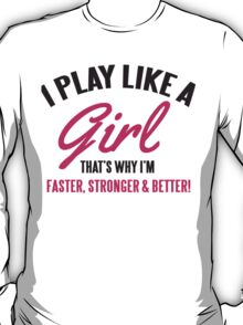 I play like a Girl, that's why I'm faster, stronger & better T-Shirt