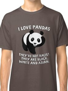 I love pandas. They are not racist. They're black, white and Asian. Classic T-Shirt