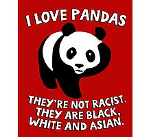 I love pandas. They are not racist. They're black, white and Asian. Photographic Print