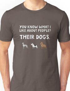 You know what I like about people? Their dogs. Unisex T-Shirt