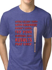 When killing them with kindness doesn't work, try your baseball bat. Results may vary. Tri-blend T-Shirt
