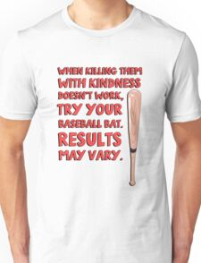 When killing them with kindness doesn't work, try your baseball bat. Results may vary. Unisex T-Shirt