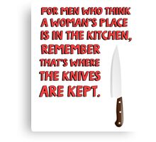 For men who think a woman's place is in the kitchen, remember that's where the knives are kept. Canvas Print