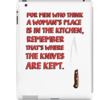 For men who think a woman's place is in the kitchen, remember that's where the knives are kept. iPad Case/Skin