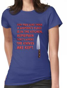 For men who think a woman's place is in the kitchen, remember that's where the knives are kept. Womens Fitted T-Shirt