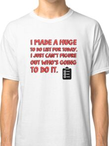 I made a huge to do list for today. I just can't figure out who's going to do it. Classic T-Shirt