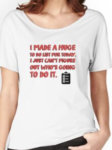 I made a huge to do list for today. I just can't figure out who's going to do it. Women's Relaxed Fit T-Shirt