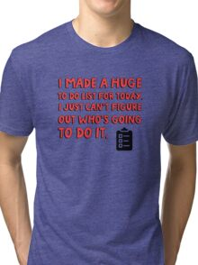 I made a huge to do list for today. I just can't figure out who's going to do it. Tri-blend T-Shirt