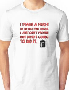 I made a huge to do list for today. I just can't figure out who's going to do it. Unisex T-Shirt