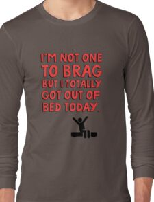 I'm not one to brag but I totally got out of bed today Long Sleeve T-Shirt