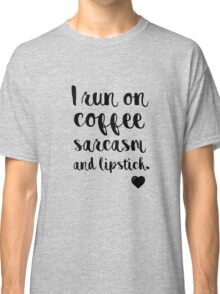 I run on coffee sarcasm and lipstick Classic T-Shirt