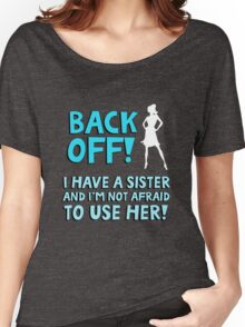 Back off! I have a sister and I'm not afraid to use her. Women's Relaxed Fit T-Shirt