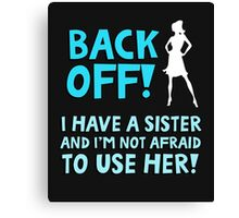 Back off! I have a sister and I'm not afraid to use her. Canvas Print