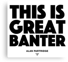 Alan Partridge - This is great banter Canvas Print