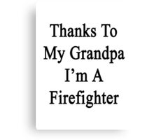 Thanks To My Grandpa I'm A Firefighter  Canvas Print