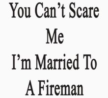 You Can't Scare Me I'm Married To A Fireman  by supernova23