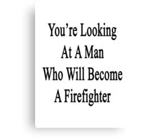 You're Looking At A Man Who Will Become A Firefighter  Canvas Print