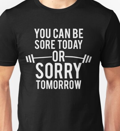 You Can Be Sore Today or Sorry Tomorrow T-Shirt