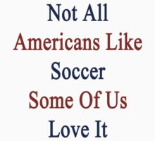 Not All Americans Like Soccer Some Of Us Love It  by supernova23