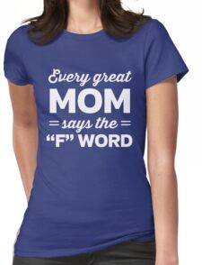 """Every great Mom says the """"F"""" word Womens Fitted T-Shirt"""