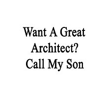 Want A Great Architect? Call My Son  Photographic Print