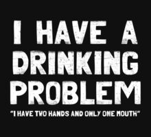 I Have A Drinking Problem by ixrid