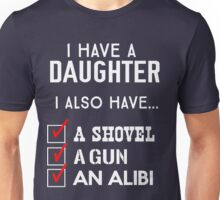I have a daughter. I also have a shovel, a gun, and an alibi Unisex T-Shirt