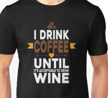 I DRINK COFFEE UNTIL IT'S ACCEPTABLE TO DRINK WINE Unisex T-Shirt