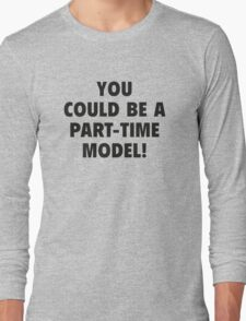You Could Be A Part-Time Model! Long Sleeve T-Shirt