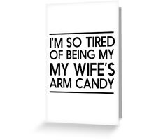 I'm so tired of being my wife's arm candy Greeting Card
