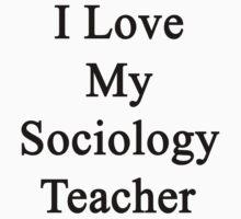 I Love My Sociology Teacher  by supernova23